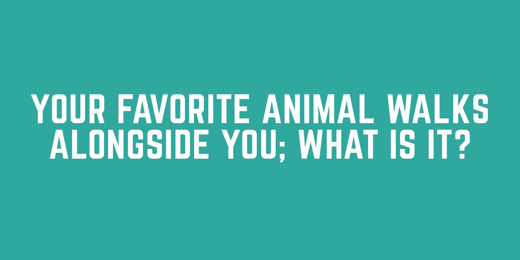 Your favorite animal walks alongside you; what is it?
