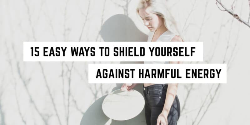 15 easy ways to shield yourself against harmful energy psychic