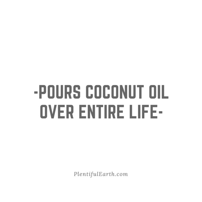 pours coconut oil over entire life quote